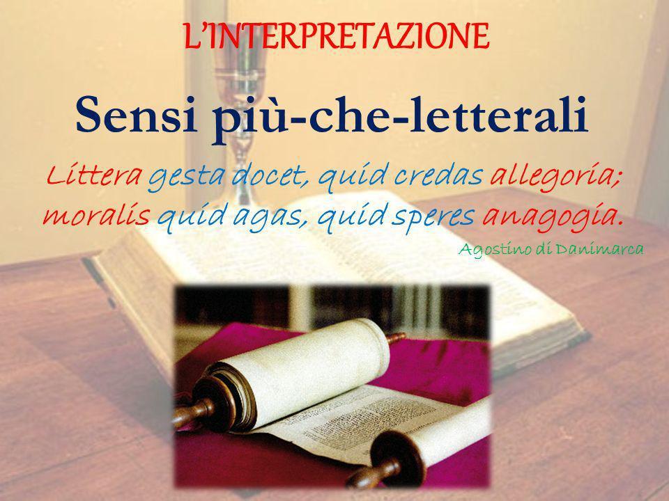LINTERPRETAZIONE Sensi più-che-letterali Littera gesta docet, quid credas allegoria; moralis quid agas, quid speres anagogia. Agostino di Danimarca