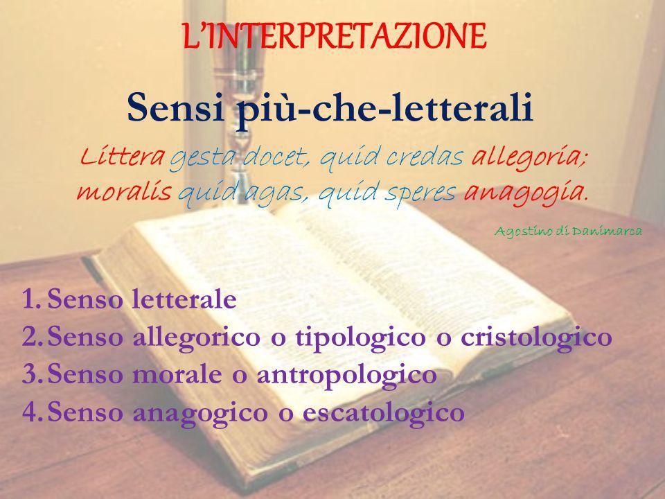 LINTERPRETAZIONE Sensi più-che-letterali Littera gesta docet, quid credas allegoria; moralis quid agas, quid speres anagogia. Agostino di Danimarca 1.