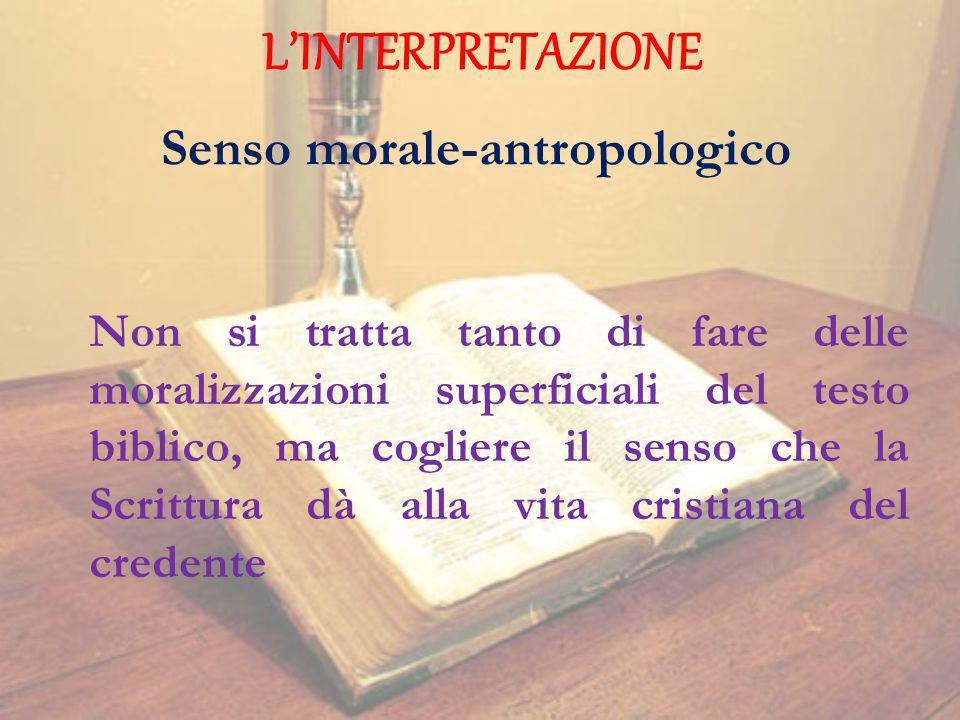 LINTERPRETAZIONE Senso morale-antropologico Non si tratta tanto di fare delle moralizzazioni superficiali del testo biblico, ma cogliere il senso che