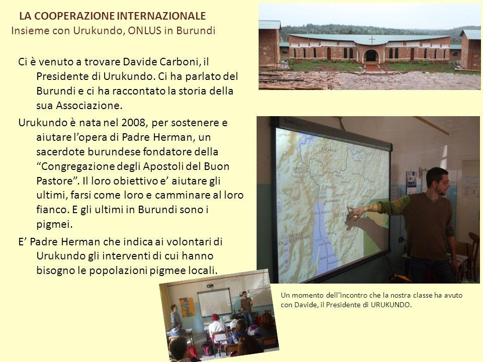 LA COOPERAZIONE INTERNAZIONALE Insieme con Urukundo, ONLUS in Burundi Ci è venuto a trovare Davide Carboni, il Presidente di Urukundo. Ci ha parlato d