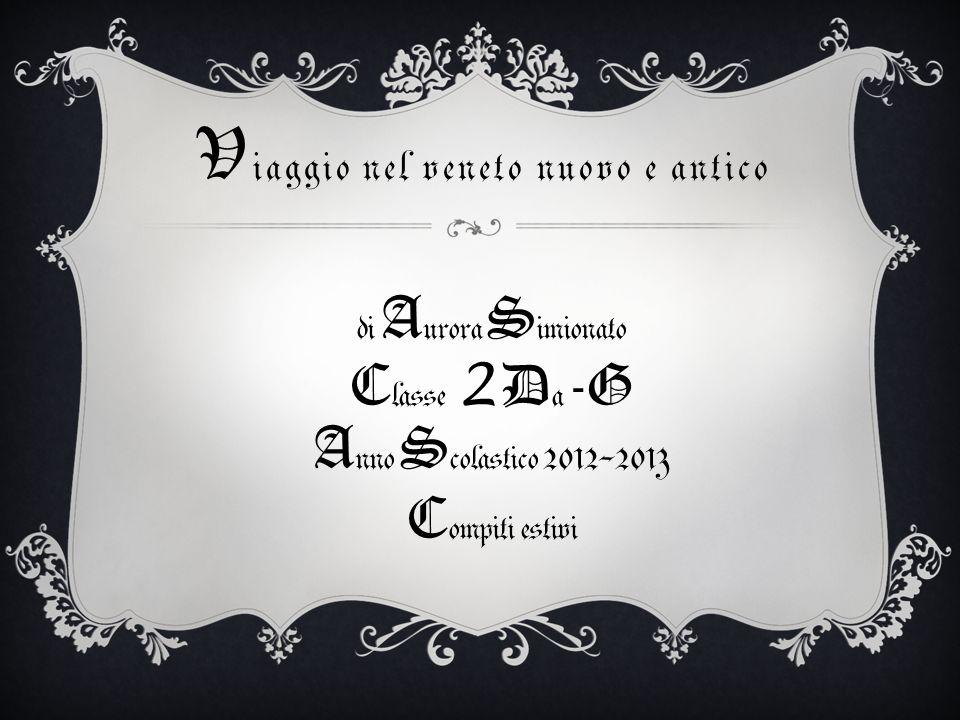 V iaggio nel veneto nuovo e antico di A urora S imionato C lasse 2 D a -G A nno S colastico 2012-2013 C ompiti estivi