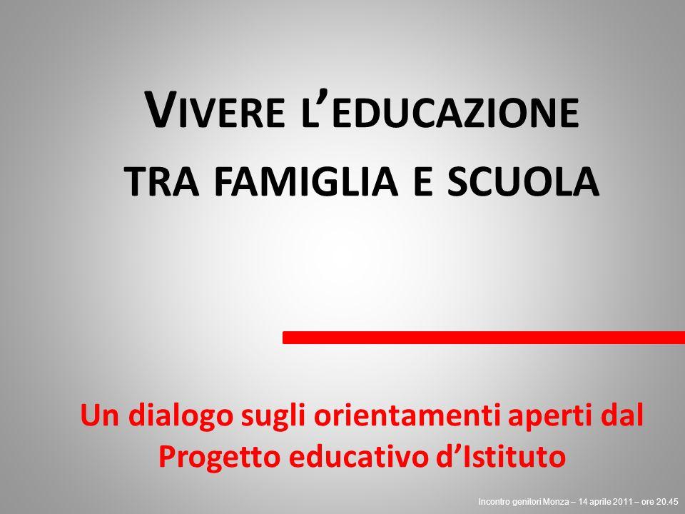 V IVERE L EDUCAZIONE TRA FAMIGLIA E SCUOLA Un dialogo sugli orientamenti aperti dal Progetto educativo dIstituto Incontro genitori Monza – 14 aprile 2011 – ore 20.45
