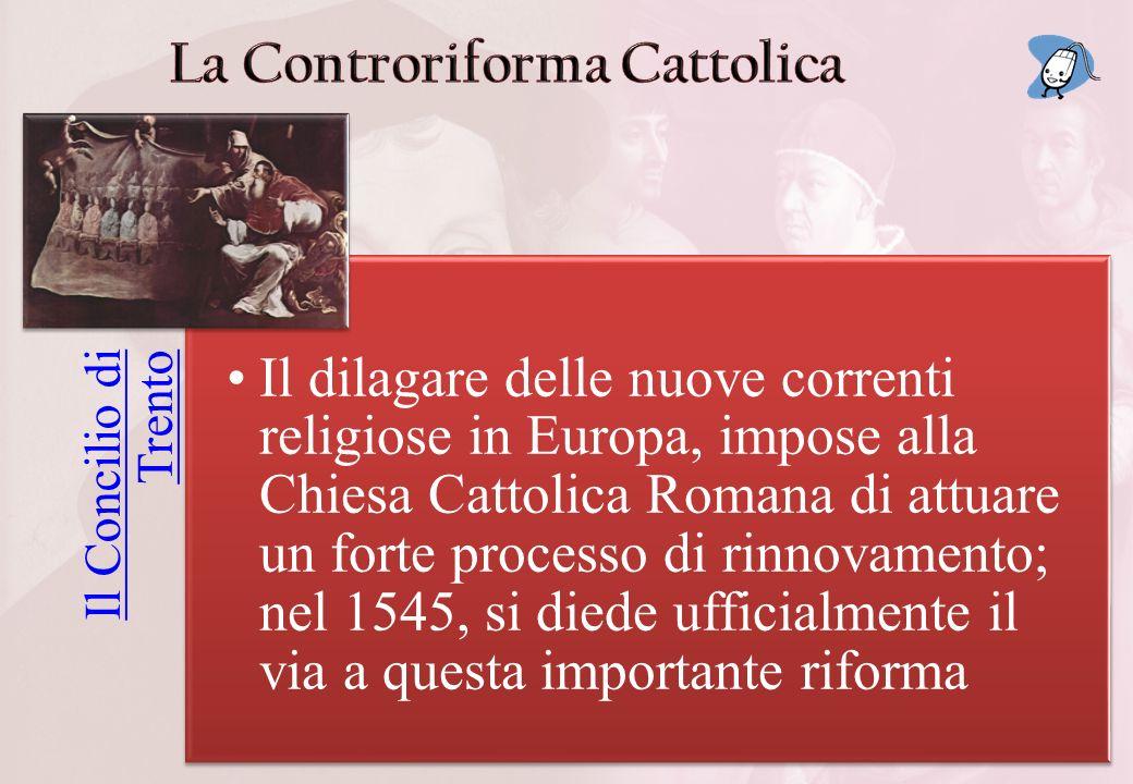 Il Concilio di Trento Il dilagare delle nuove correnti religiose in Europa, impose alla Chiesa Cattolica Romana di attuare un forte processo di rinnovamento; nel 1545, si diede ufficialmente il via a questa importante riforma
