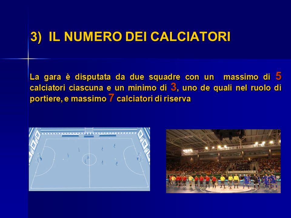 3) IL NUMERO DEI CALCIATORI La gara è disputata da due squadre con un massimo di 5 calciatori ciascuna e un minimo di 3, uno de quali nel ruolo di por