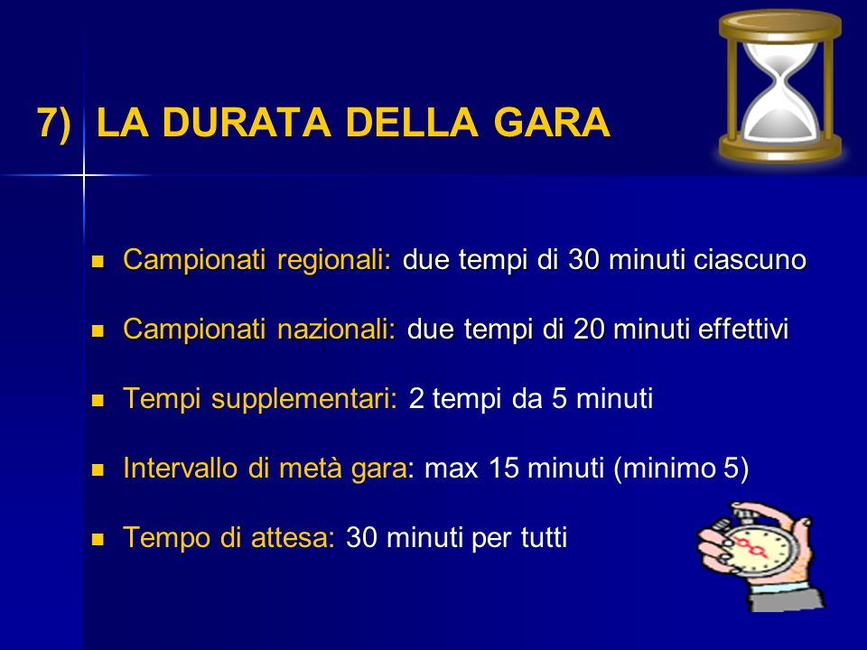 7) LA DURATA DELLA GARA Campionati regionali: due tempi di 30 minuti ciascuno Campionati regionali: due tempi di 30 minuti ciascuno Campionati naziona