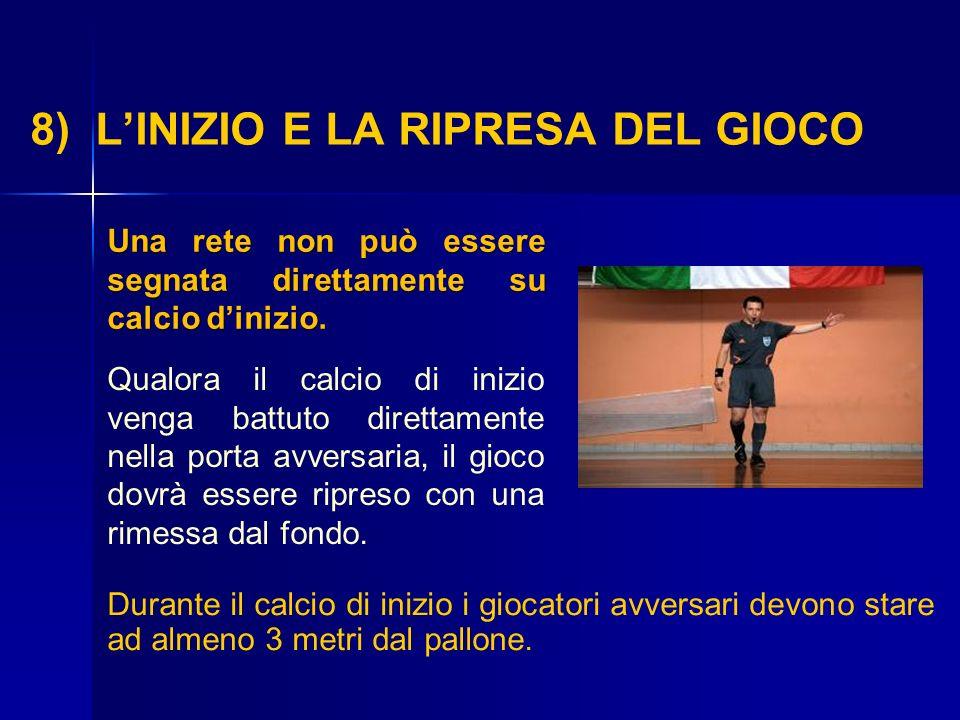 8) LINIZIO E LA RIPRESA DEL GIOCO Una rete non può essere segnata direttamente su calcio dinizio. Qualora il calcio di inizio venga battuto direttamen