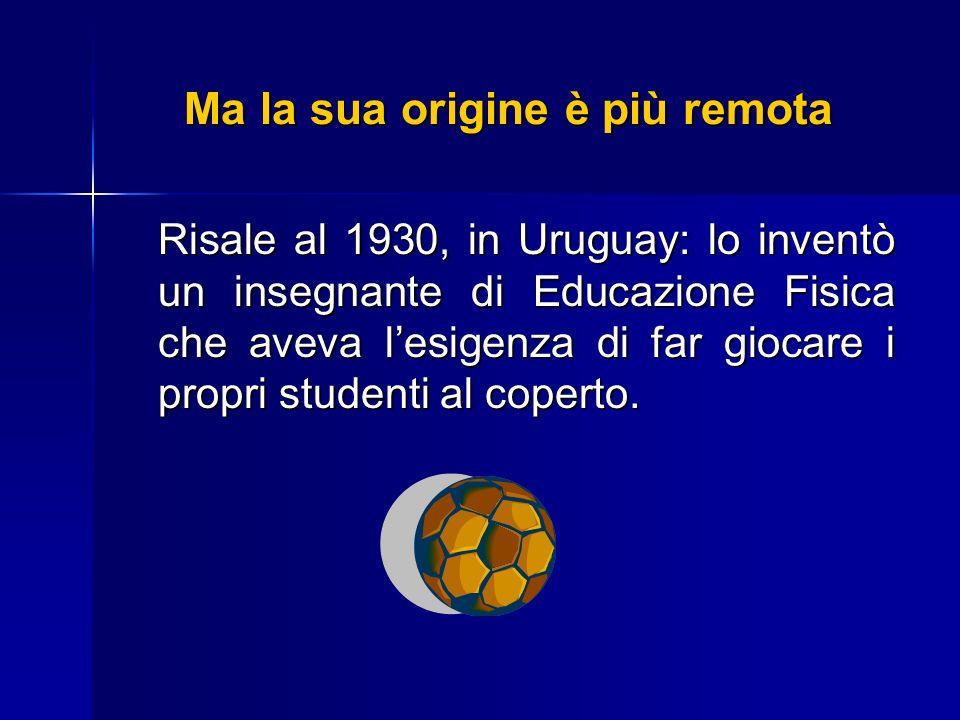 Ma la sua origine è più remota Risale al 1930, in Uruguay: lo inventò un insegnante di Educazione Fisica che aveva lesigenza di far giocare i propri s