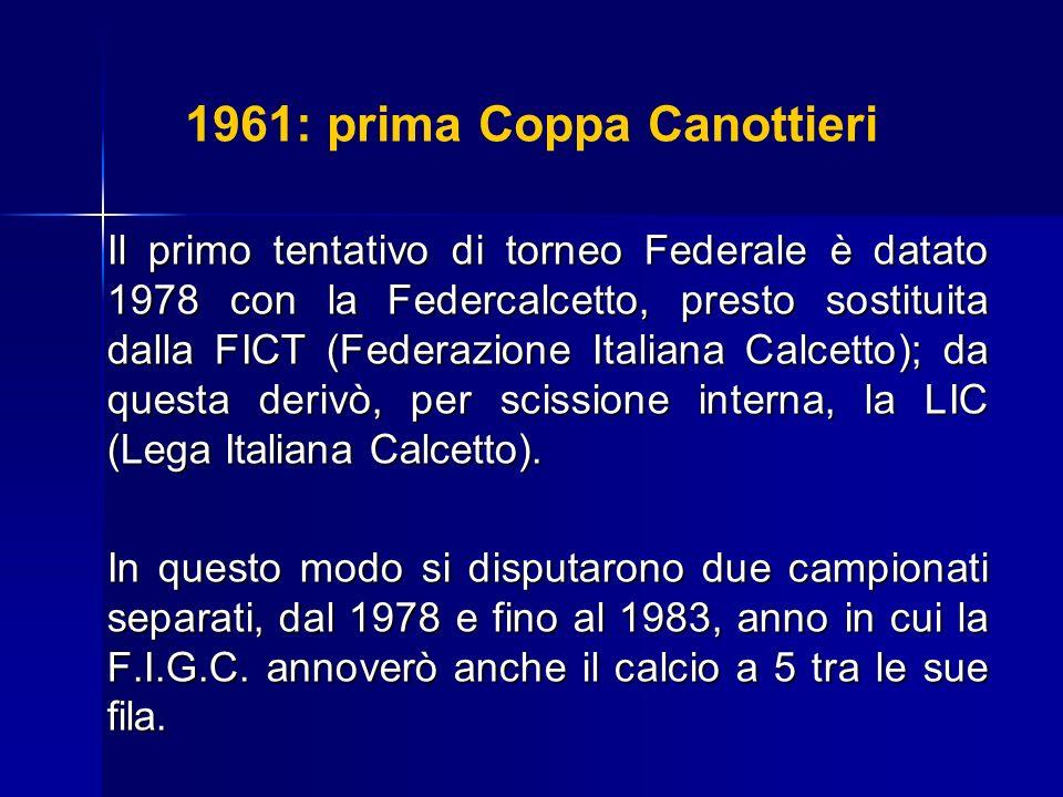 1961: prima Coppa Canottieri Il primo tentativo di torneo Federale è datato 1978 con la Federcalcetto, presto sostituita dalla FICT (Federazione Itali