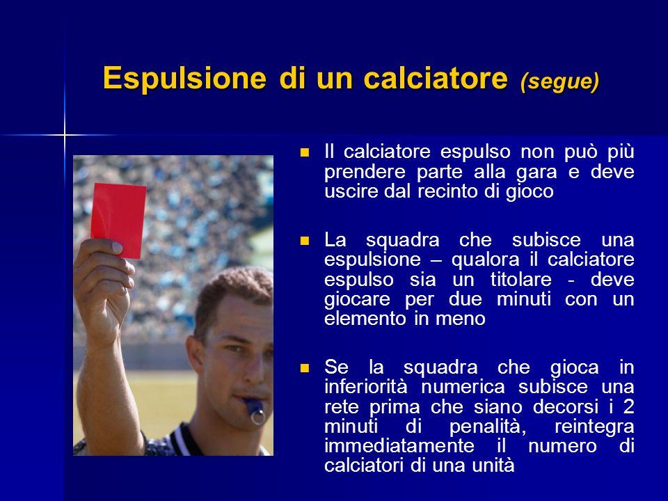 Espulsione di un calciatore (segue) Il calciatore espulso non può più prendere parte alla gara e deve uscire dal recinto di gioco La squadra che subis