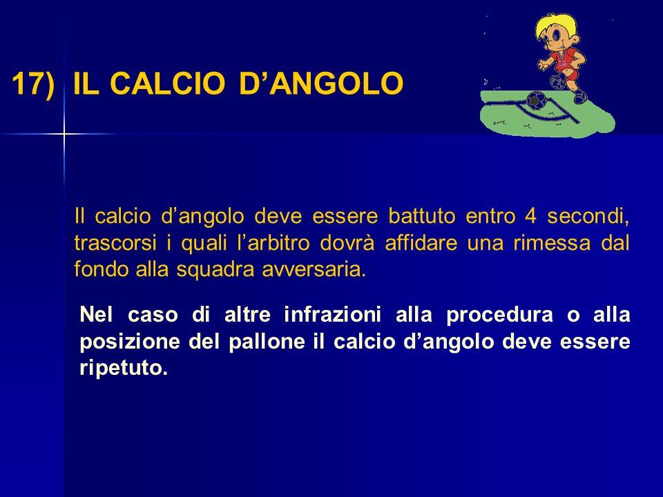 17) IL CALCIO DANGOLO Il calcio dangolo deve essere battuto entro 4 secondi, trascorsi i quali larbitro dovrà affidare una rimessa dal fondo alla squa