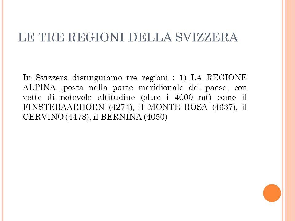 In Svizzera distinguiamo tre regioni : 1) LA REGIONE ALPINA,posta nella parte meridionale del paese, con vette di notevole altitudine (oltre i 4000 mt