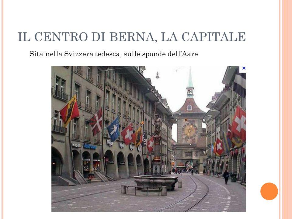IL CENTRO DI BERNA, LA CAPITALE Sita nella Svizzera tedesca, sulle sponde dellAare
