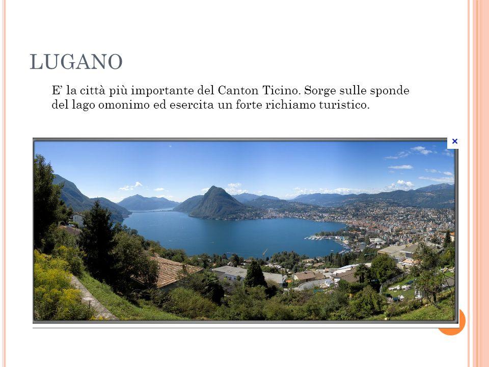 LUGANO E la città più importante del Canton Ticino. Sorge sulle sponde del lago omonimo ed esercita un forte richiamo turistico.