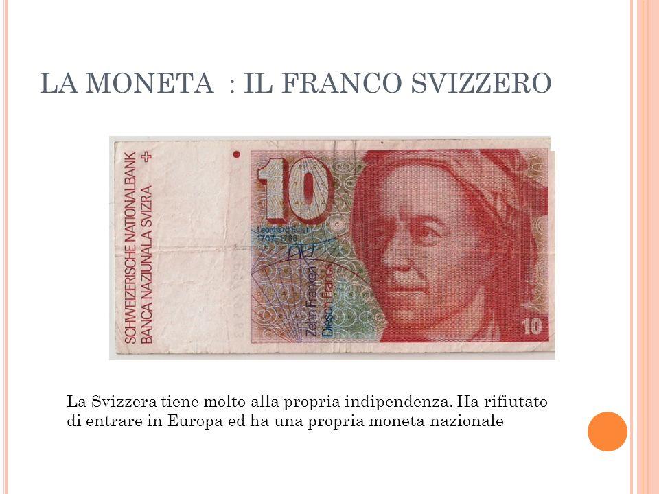 LA MONETA : IL FRANCO SVIZZERO La Svizzera tiene molto alla propria indipendenza. Ha rifiutato di entrare in Europa ed ha una propria moneta nazionale