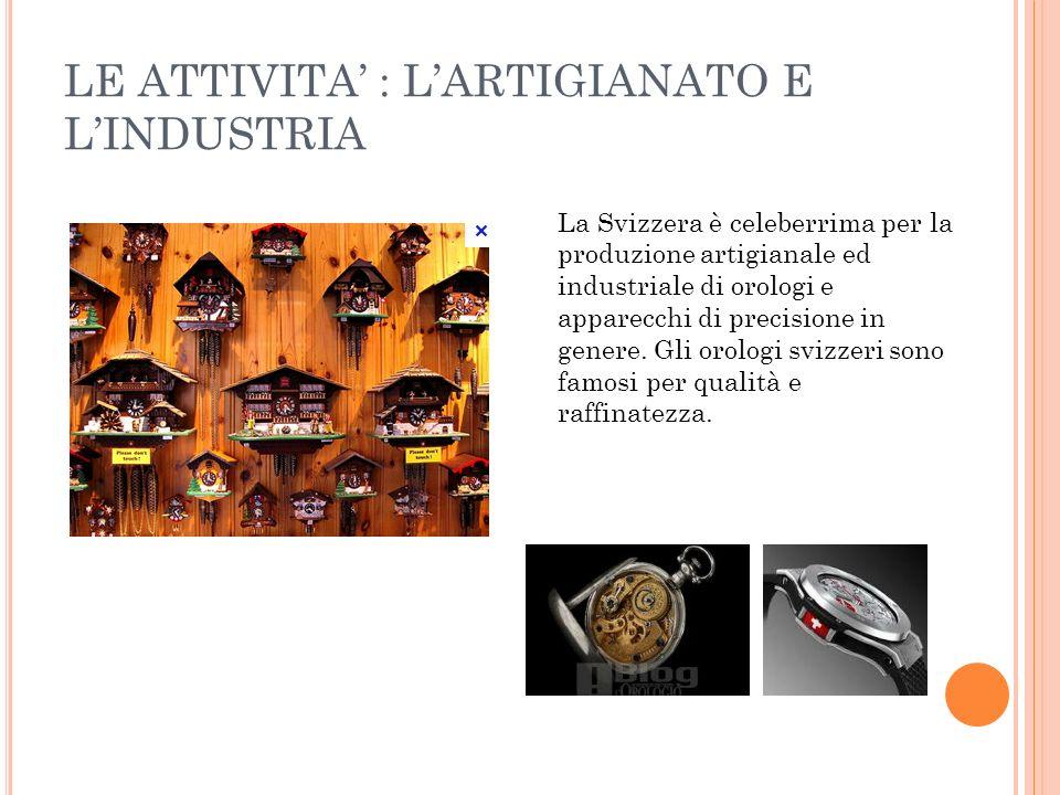 LE ATTIVITA : LARTIGIANATO E LINDUSTRIA La Svizzera è celeberrima per la produzione artigianale ed industriale di orologi e apparecchi di precisione i