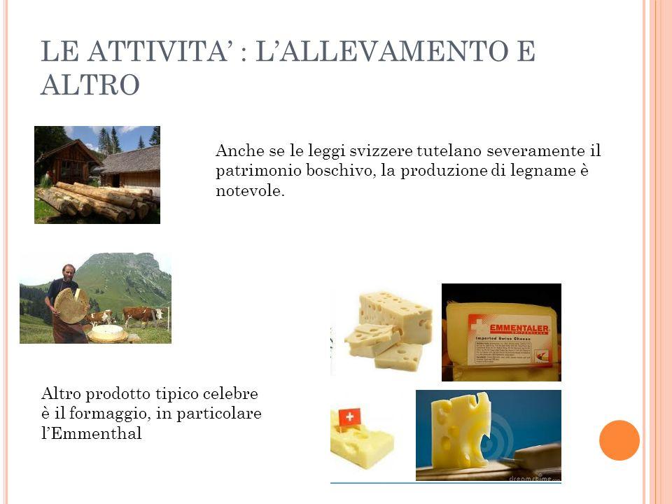 LE ATTIVITA : LALLEVAMENTO E ALTRO Altro prodotto tipico celebre è il formaggio, in particolare lEmmenthal Anche se le leggi svizzere tutelano severam