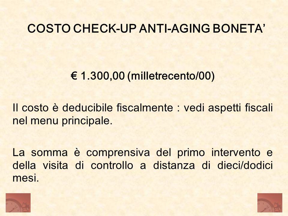 COSTO CHECK-UP ANTI-AGING BONETA 1.300,00 (milletrecento/00) Il costo è deducibile fiscalmente : vedi aspetti fiscali nel menu principale. La somma è