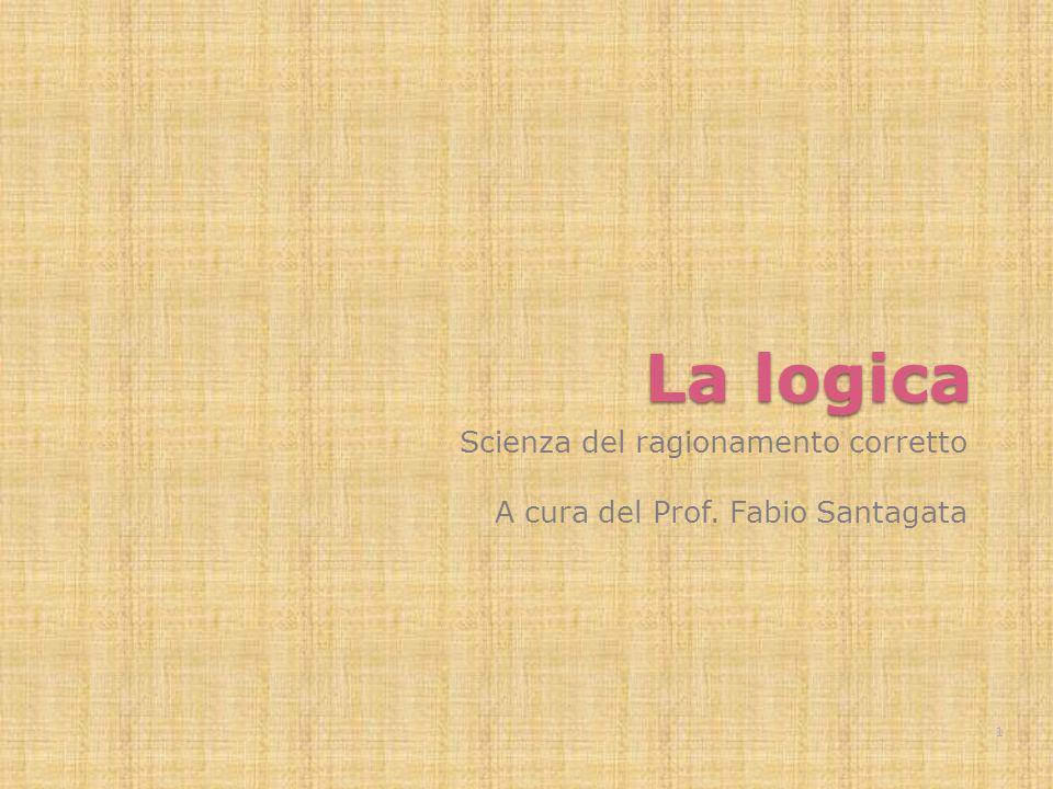 La logica Scienza del ragionamento corretto A cura del Prof. Fabio Santagata 1