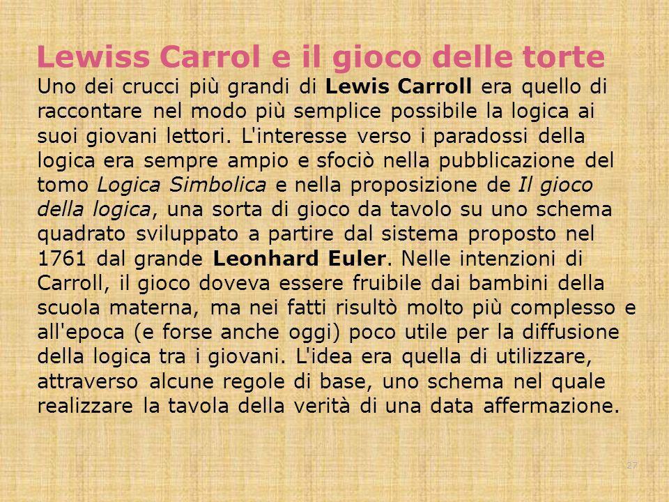 Lewiss Carrol e il gioco delle torte Uno dei crucci più grandi di Lewis Carroll era quello di raccontare nel modo più semplice possibile la logica ai