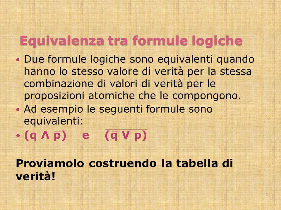 Equivalenza tra formule logiche Due formule logiche sono equivalenti quando hanno lo stesso valore di verità per la stessa combinazione di valori di v