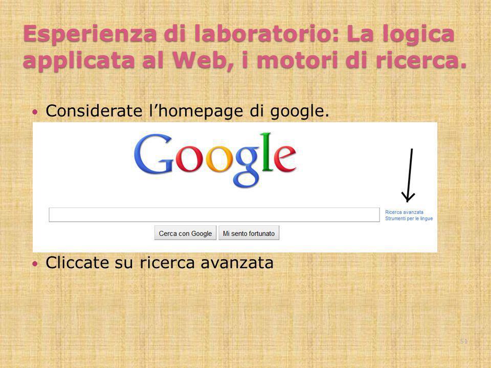 Esperienza di laboratorio: La logica applicata al Web, i motori di ricerca. Considerate lhomepage di google. Cliccate su ricerca avanzata 51