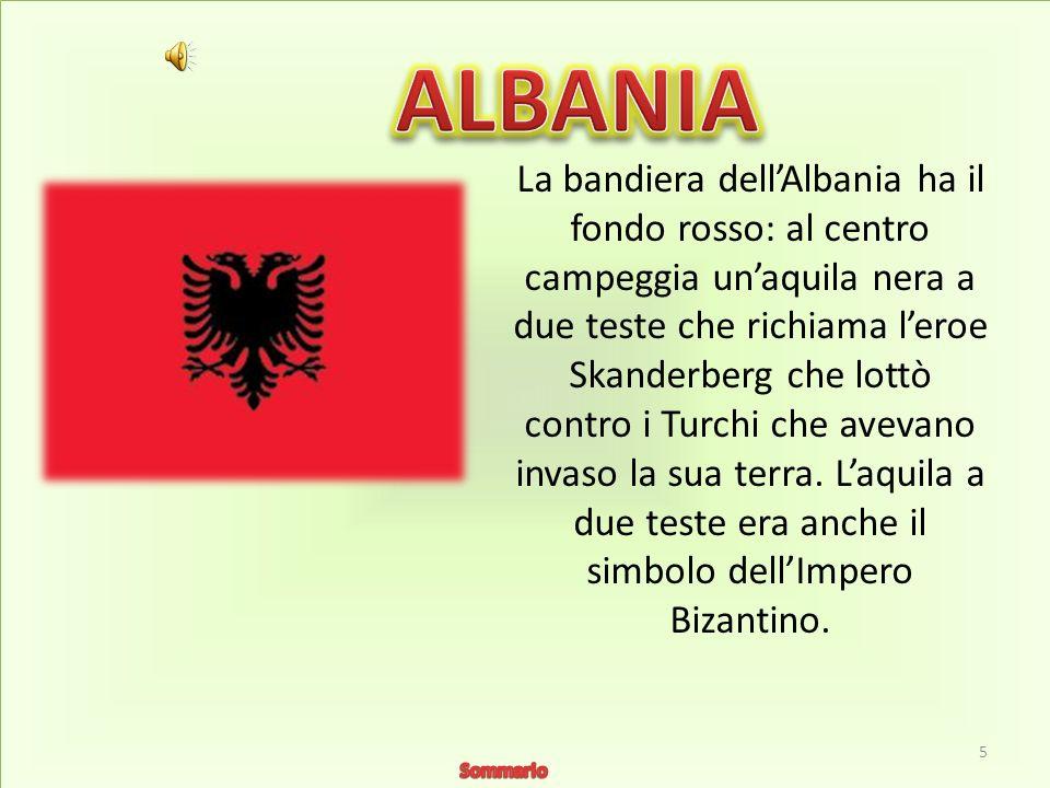 La bandiera dellAlbania ha il fondo rosso: al centro campeggia unaquila nera a due teste che richiama leroe Skanderberg che lottò contro i Turchi che avevano invaso la sua terra.