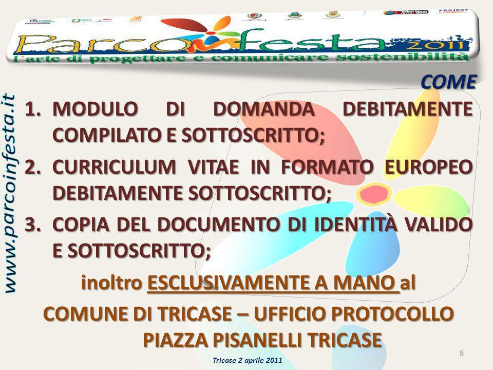 COME 8 Tricase 2 aprile 2011 1.MODULO DI DOMANDA DEBITAMENTE COMPILATO E SOTTOSCRITTO; 2.CURRICULUM VITAE IN FORMATO EUROPEO DEBITAMENTE SOTTOSCRITTO; 3.COPIA DEL DOCUMENTO DI IDENTITÀ VALIDO E SOTTOSCRITTO; inoltro ESCLUSIVAMENTE A MANO al COMUNE DI TRICASE – UFFICIO PROTOCOLLO PIAZZA PISANELLI TRICASE