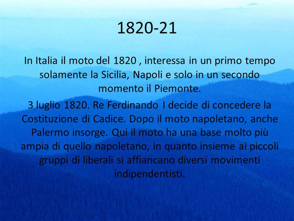 1820-21 In Italia il moto del 1820, interessa in un primo tempo solamente la Sicilia, Napoli e solo in un secondo momento il Piemonte. 3 luglio 1820.