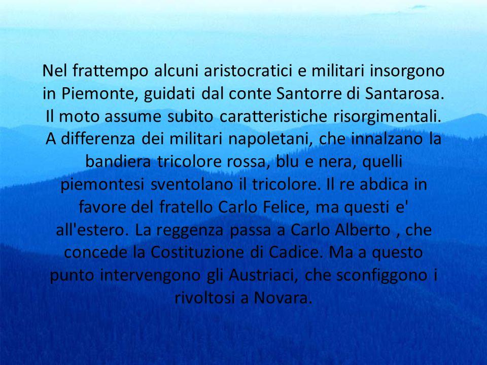 Nel frattempo alcuni aristocratici e militari insorgono in Piemonte, guidati dal conte Santorre di Santarosa. Il moto assume subito caratteristiche ri
