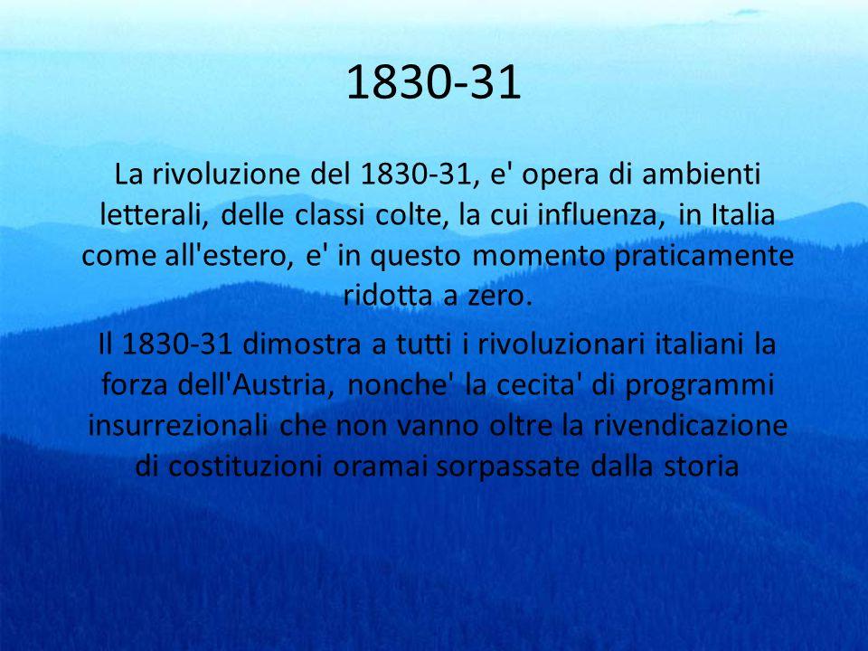 1830-31 La rivoluzione del 1830-31, e' opera di ambienti letterali, delle classi colte, la cui influenza, in Italia come all'estero, e' in questo mome