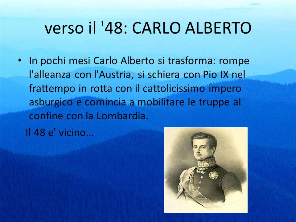 verso il '48: CARLO ALBERTO In pochi mesi Carlo Alberto si trasforma: rompe l'alleanza con l'Austria, si schiera con Pio IX nel frattempo in rotta con