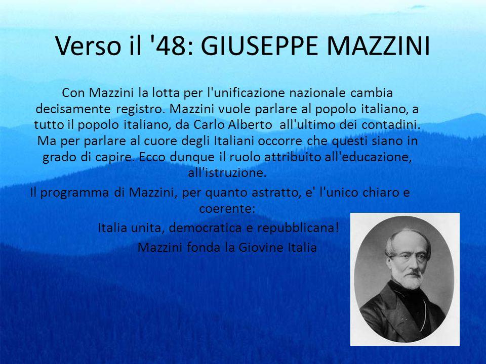 Verso il '48: GIUSEPPE MAZZINI Con Mazzini la lotta per l'unificazione nazionale cambia decisamente registro. Mazzini vuole parlare al popolo italiano