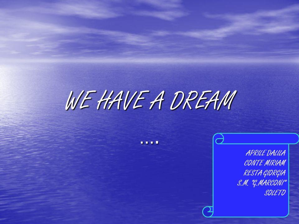 …. WE HAVE A DREAM APRILE DALILA CONTE MIRIAM RESTA GIORGIA S.M. G.MARCONI SOLETO