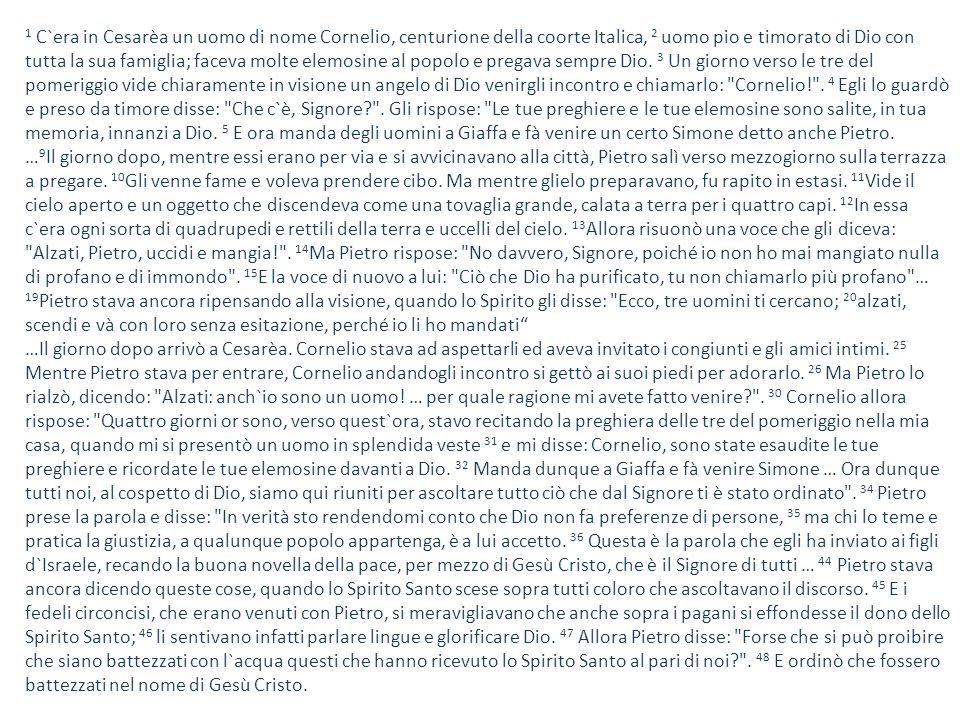 1 C`era in Cesarèa un uomo di nome Cornelio, centurione della coorte Italica, 2 uomo pio e timorato di Dio con tutta la sua famiglia; faceva molte ele