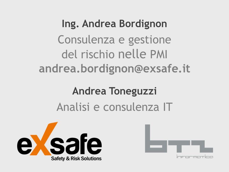Ing. Andrea Bordignon Consulenza e gestione del rischio nelle PMI andrea.bordignon@exsafe.it Andrea Toneguzzi Analisi e consulenza IT