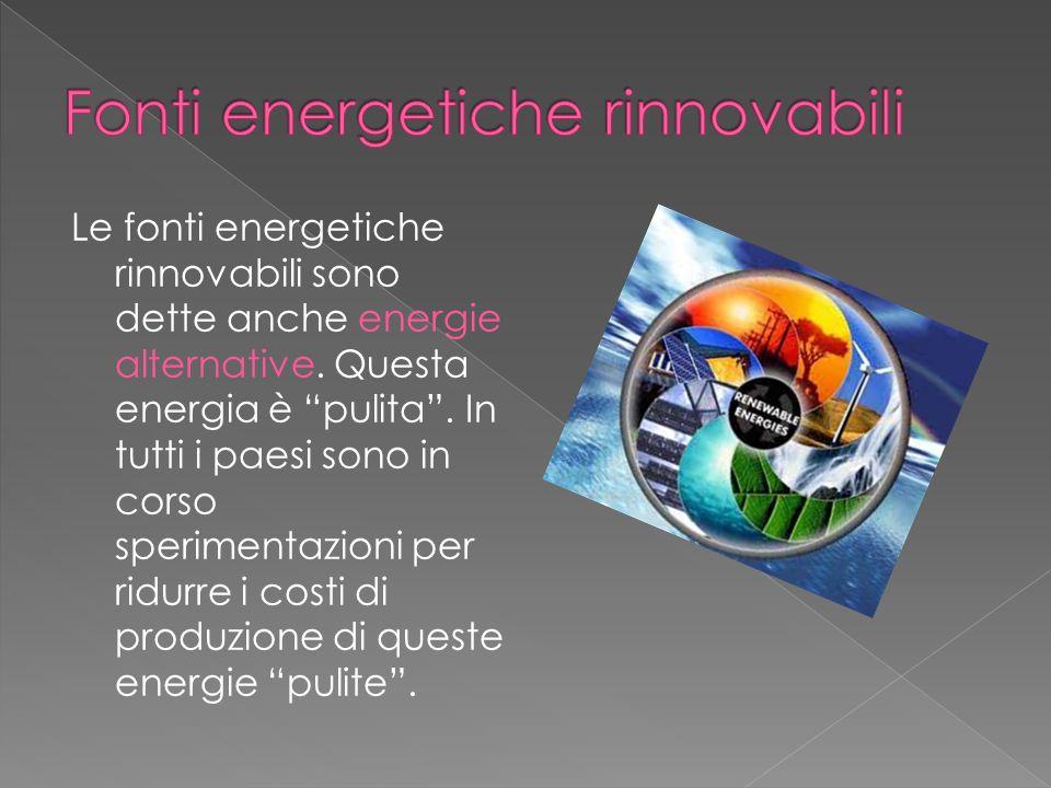 Le fonti energetiche rinnovabili sono dette anche energie alternative. Questa energia è pulita. In tutti i paesi sono in corso sperimentazioni per rid
