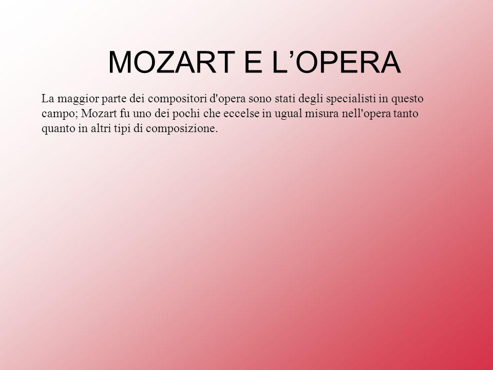 MOZART E LOPERA La maggior parte dei compositori d opera sono stati degli specialisti in questo campo; Mozart fu uno dei pochi che eccelse in ugual misura nell opera tanto quanto in altri tipi di composizione.