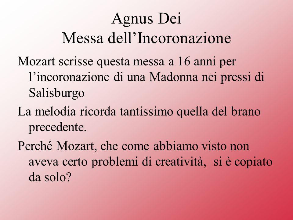 Agnus Dei Messa dellIncoronazione Mozart scrisse questa messa a 16 anni per lincoronazione di una Madonna nei pressi di Salisburgo La melodia ricorda tantissimo quella del brano precedente.