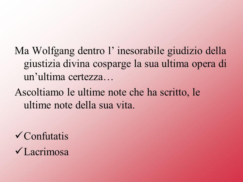 Ma Wolfgang dentro l inesorabile giudizio della giustizia divina cosparge la sua ultima opera di unultima certezza… Ascoltiamo le ultime note che ha scritto, le ultime note della sua vita.