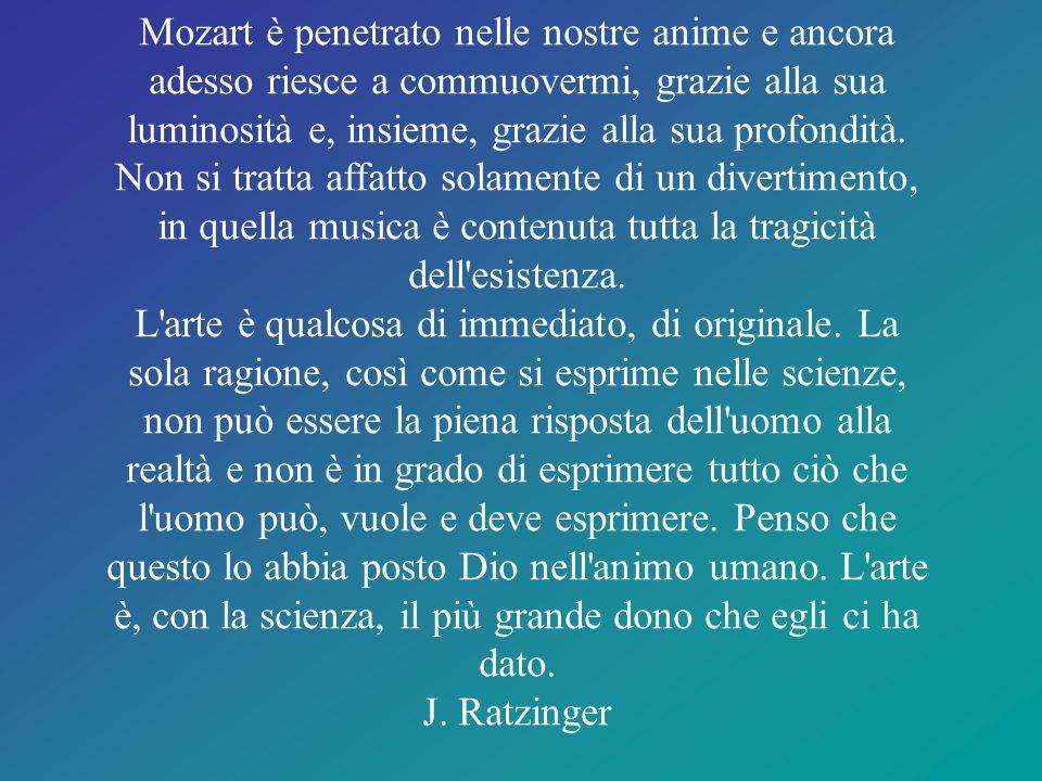 Mozart è penetrato nelle nostre anime e ancora adesso riesce a commuovermi, grazie alla sua luminosità e, insieme, grazie alla sua profondità.