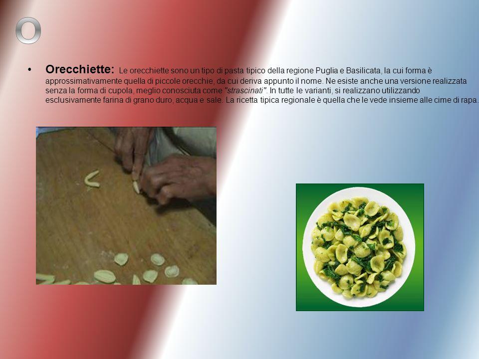 Orecchiette: Le orecchiette sono un tipo di pasta tipico della regione Puglia e Basilicata, la cui forma è approssimativamente quella di piccole orecc