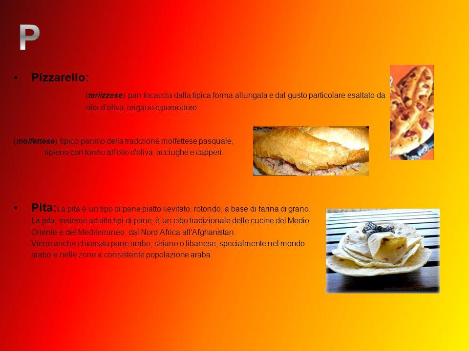 Pizzarello: (terlizzese) pan focaccia dalla tipica forma allungata e dal gusto particolare esaltato da olio doliva, origano e pomodoro (molfettese) ti