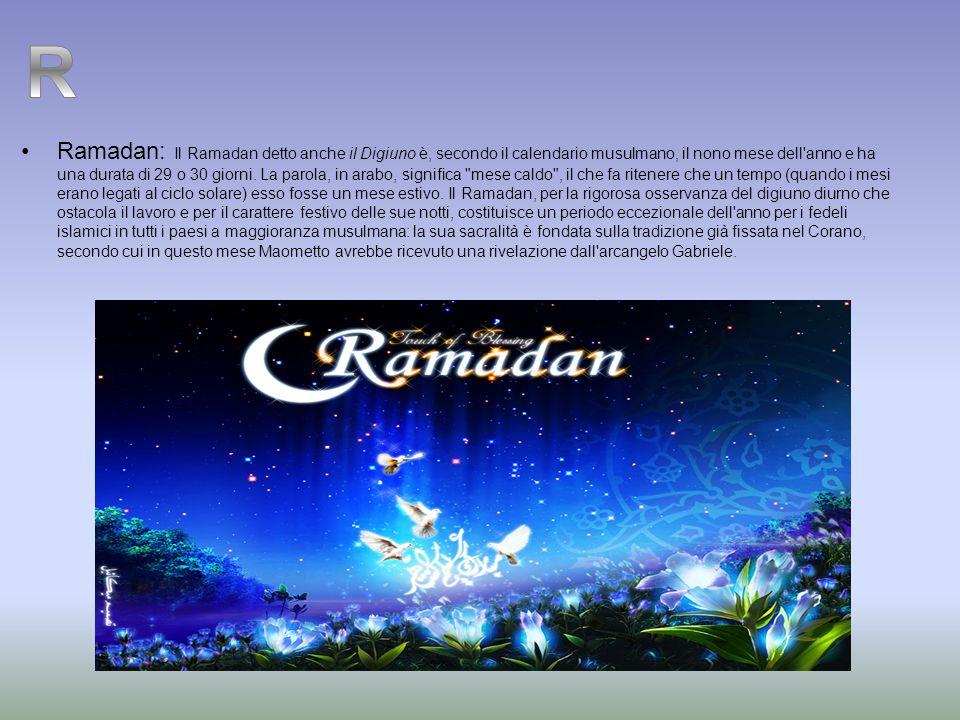 Ramadan: Il Ramadan detto anche il Digiuno è, secondo il calendario musulmano, il nono mese dell'anno e ha una durata di 29 o 30 giorni. La parola, in