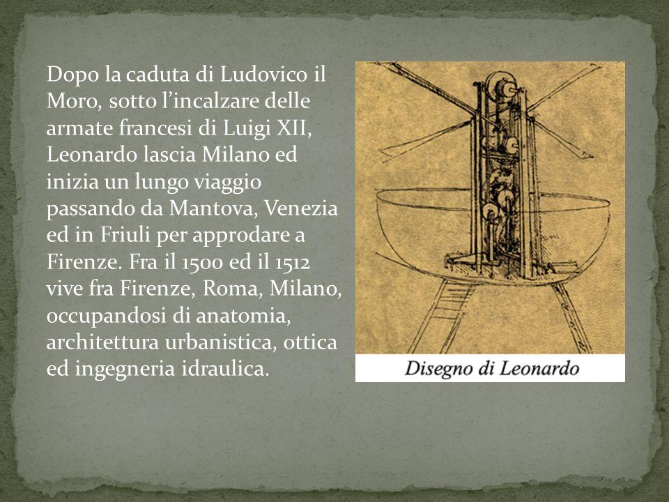 Dopo la caduta di Ludovico il Moro, sotto lincalzare delle armate francesi di Luigi XII, Leonardo lascia Milano ed inizia un lungo viaggio passando da