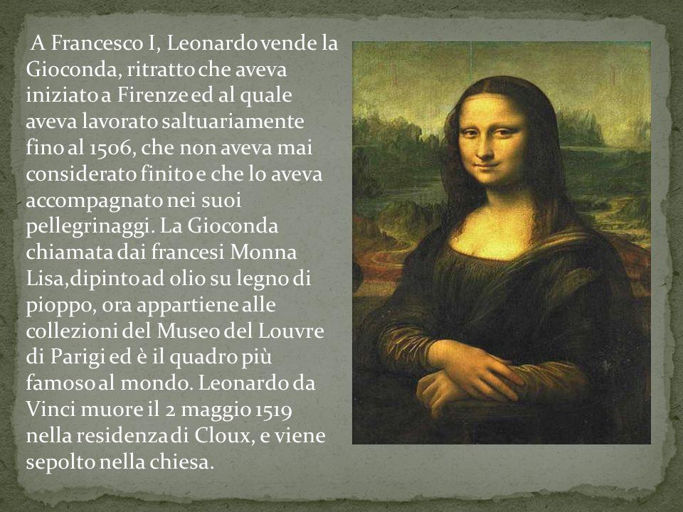 A Francesco I, Leonardo vende la Gioconda, ritratto che aveva iniziato a Firenze ed al quale aveva lavorato saltuariamente fino al 1506, che non aveva