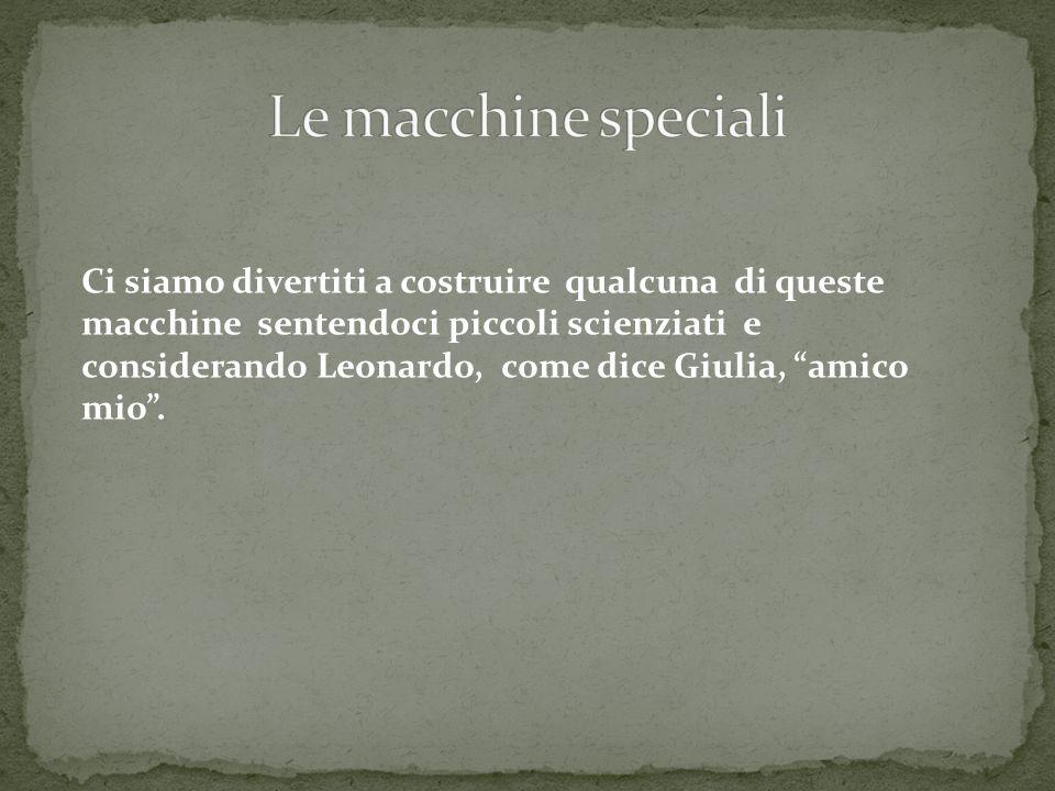 Ci siamo divertiti a costruire qualcuna di queste macchine sentendoci piccoli scienziati e considerando Leonardo, come dice Giulia, amico mio.