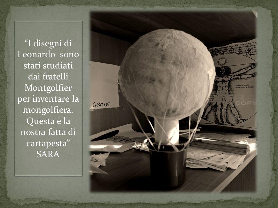 I disegni di Leonardo sono stati studiati dai fratelli Montgolfier per inventare la mongolfiera. Questa è la nostra fatta di cartapesta SARA