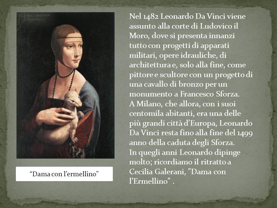 Dama con lermellino Nel 1482 Leonardo Da Vinci viene assunto alla corte di Ludovico il Moro, dove si presenta innanzi tutto con progetti di apparati m