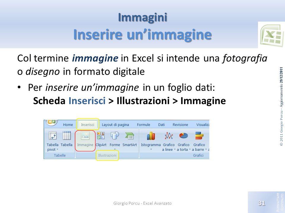 © 2011 Giorgio Porcu – Aggiornamennto 29/12/2011 F ORMATTARE C ONTENUTO Immagini Inserire unimmagine Col termine immagine in Excel si intende una foto