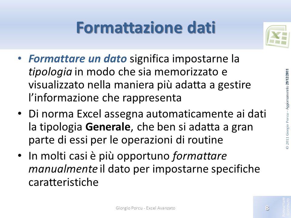 © 2011 Giorgio Porcu – Aggiornamennto 29/12/2011 F ORMATTARE C ONTENUTO Formati dati personalizzati Costruire un formato personalizzato Formati data/ora Impostano la modalità di visualizzazione di numeri che rappresentano date o orari.